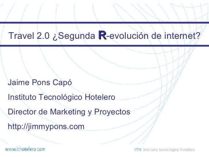 Travel 2.0 ¿Segunda  R -evolución de internet? Jaime Pons Capó Instituto Tecnológico Hotelero Director de Marketing y Proy...