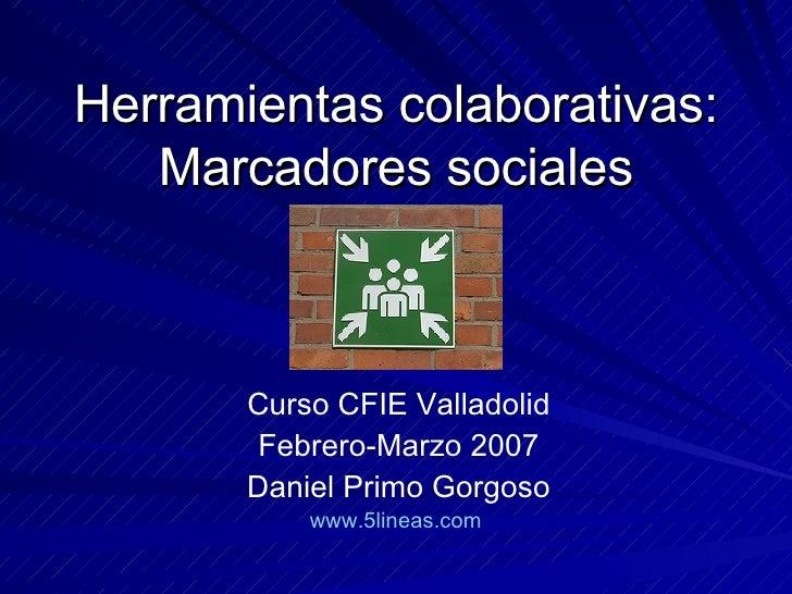 Herramientas colaborativas: Marcadores sociales Curso CFIE Valladolid Febrero-Marzo 2007 Daniel Primo Gorgoso www.5lineas....