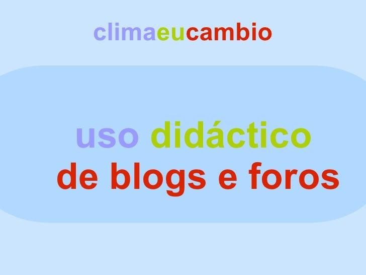 clima eu cambio <ul><ul><li>uso   didáctico </li></ul></ul><ul><ul><li>de blogs e foros </li></ul></ul>