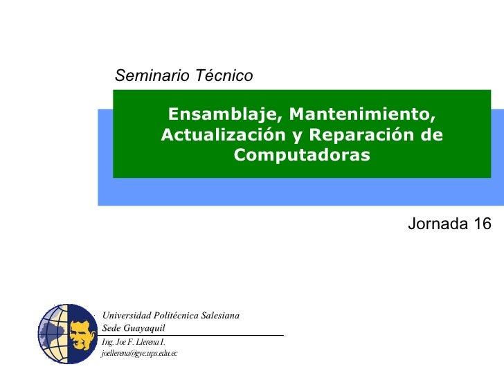 Ensamblaje, Mantenimiento, Actualización y Reparación de Computadoras Jornada 16 Seminario Técnico Ing. Joe F. Llerena I. ...