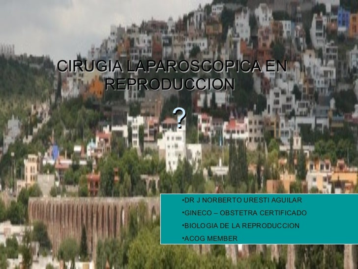 ? CIRUGIA LAPAROSCOPICA EN REPRODUCCION  <ul><ul><li>DR J NORBERTO URESTI AGUILAR </li></ul></ul><ul><ul><li>GINECO – OBST...