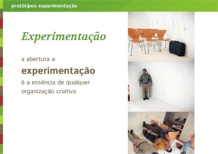 protótipos experimentação   Experimentação   a abertura a   experimentação   é a essência de qualquer   organização criativa