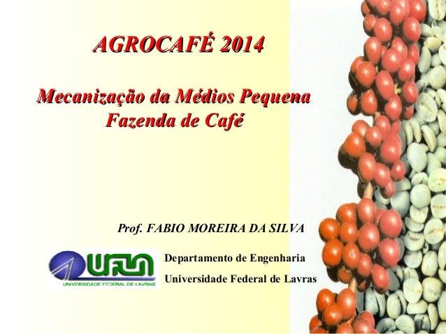 Prof. FABIO MOREIRA DA SILVA Departamento de Engenharia Universidade Federal de Lavras AGROCAFÉ 2014AGROCAFÉ 2014 Mecaniza...