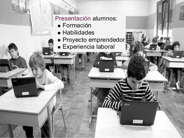 Presentación alumnos: Formación Habilidades Proyecto emprendedor Experiencia laboral