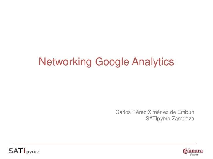 Networking Google Analytics               Carlos Pérez Ximénez de Embún                           SATIpyme Zaragoza