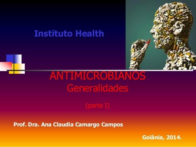 Instituto Health ANTIMICROBIANOS Generalidades (parte I) Prof. Dra. Ana Claudia Camargo Campos Goiânia, 2014.