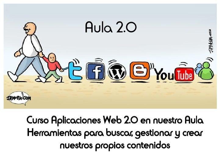 Aula 2.0     Curso Aplicaciones Web 2.0 en nuestro Aula Herramientas para buscar, gestionar y crear         nuestros propi...