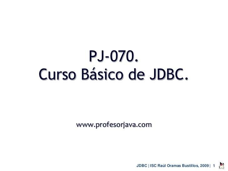 PJ-070.Curso Básico de JDBC.     www.profesorjava.com                     JDBC | ISC Raúl Oramas Bustillos, 2009 | 1