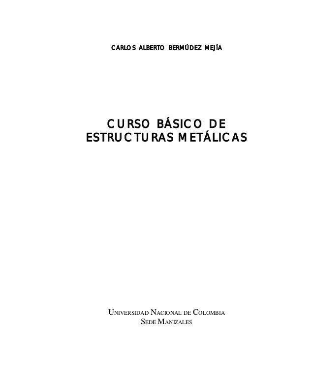 CARLOS ALBERTO BERMÚDEZ MEJÍA CURSO BÁSICO DE ESTRUCTURAS METÁLICAS UNIVERSIDAD NACIONAL DE COLOMBIA SEDE MANIZALES Este d...