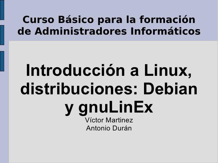 Curso Básico para la formación de Administradores Informáticos Introducción a Linux, distribuciones: Debian y gnuLinEx Víc...