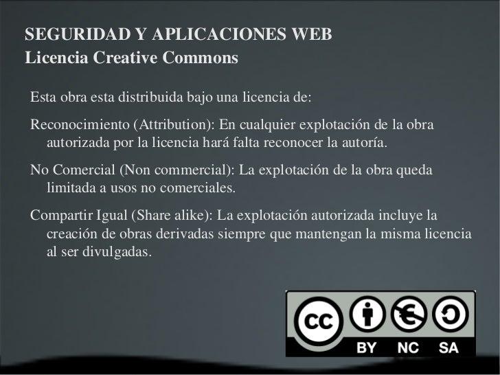 SEGURIDAD Y APLICACIONES WEB Licencia Creative Commons Esta obra esta distribuida bajo una licencia de: <ul><li>Reconocimi...