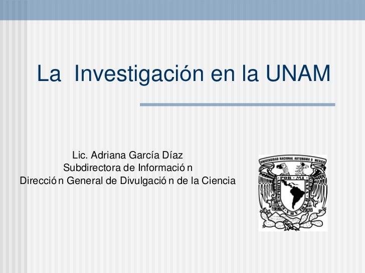 La  Investigaci ó n en la UNAM Lic. Adriana Gar cí a D íaz Subdirectora de Información Dirección General de Divulgación de...