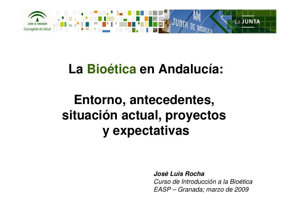 La Bioética en Andalucía:  Entorno, antecedentes,situación actual, proyectos       y expectativas               José Luis ...
