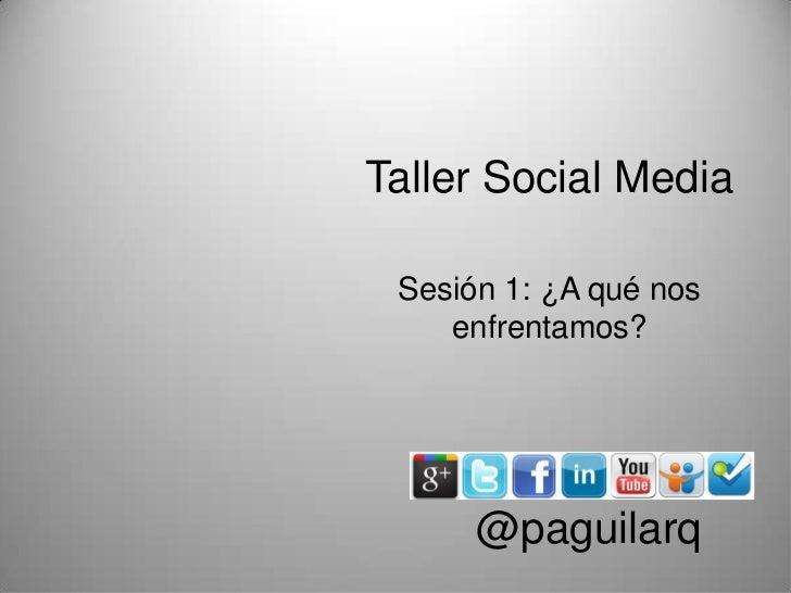 Taller Social Media Sesión 1: ¿A qué nos    enfrentamos?      @paguilarq