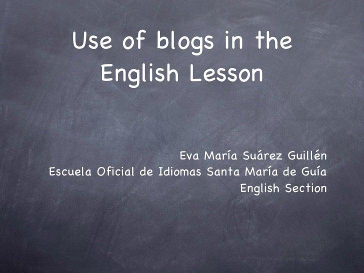 Use of blogs in the English Lesson <ul><li>Eva María Suárez Guillén </li></ul><ul><li>Escuela Oficial de Idiomas Santa Mar...