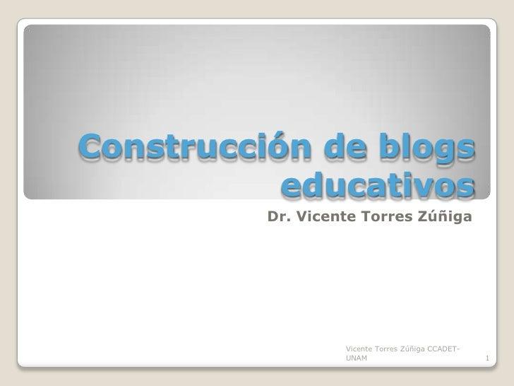 Construcción de blogs educativos<br />Dr. Vicente Torres Zúñiga<br />1<br />Vicente Torres Zúñiga CCADET-UNAM<br />
