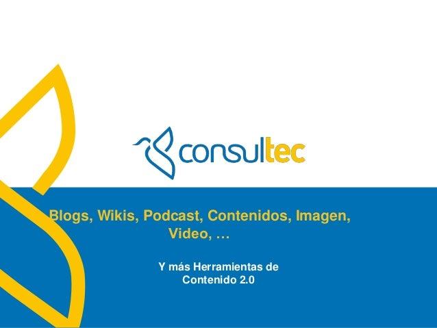 www.consultec.es Blogs, Wikis, Podcast, Contenidos, Imagen, Video, … Y más Herramientas de Contenido 2.0
