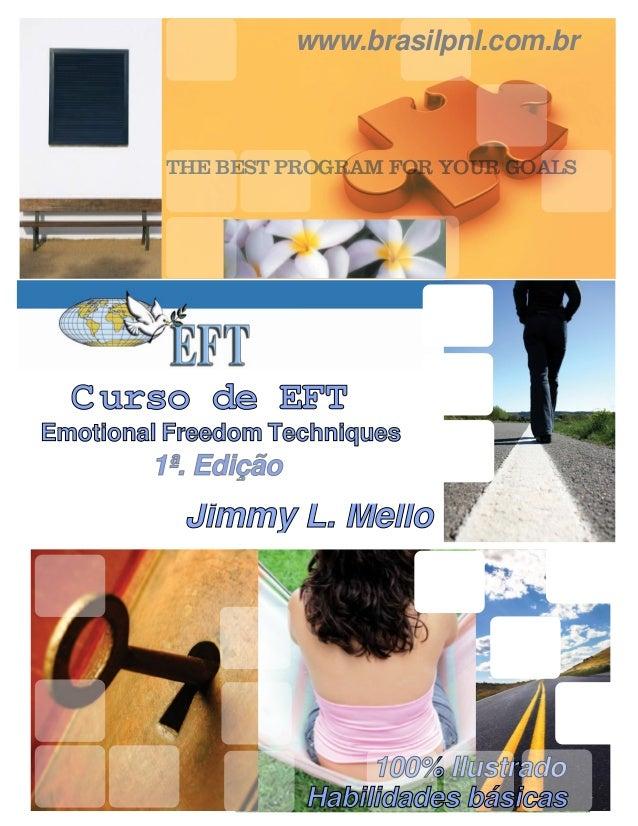 www.brasilpnl.com.br         THE BEST PROGRAM FOR YOUR GOALS  C urso de EFTEmotional Freedom Techniques        1ª. Edição ...