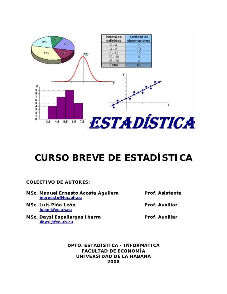 CURSO BREVE DE ESTADÍSTICACOLECTIVO DE AUTORES:MSc. Manuel Ernesto Acosta Aguilera       Prof. Asistente     mernesto@fec....