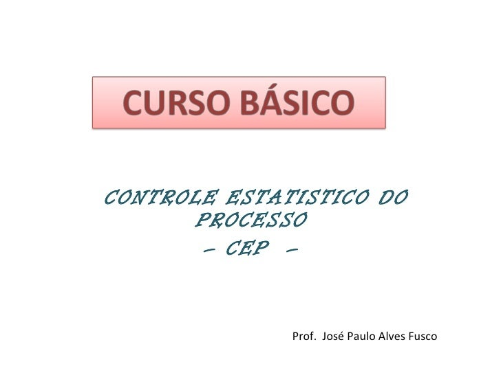 CONTROLE ESTATISTICO DO PROCESSO  –  CEP  –  Prof.  José Paulo Alves Fusco