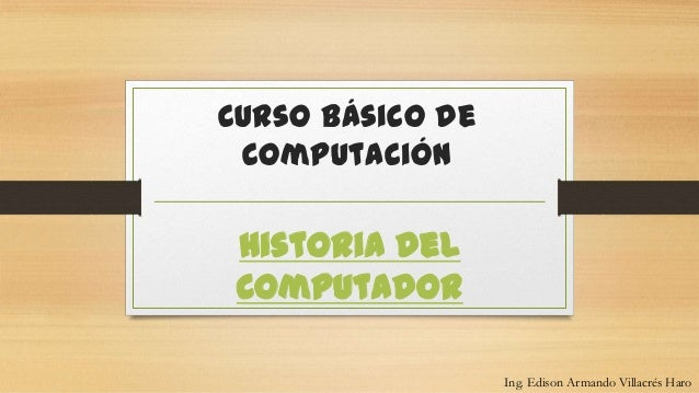 Curso Básico deComputaciónHistoria delComputadorIng. Edison Armando Villacrés Haro