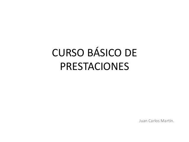 CURSO BÁSICO DE PRESTACIONES                  Juan Carlos Martín.