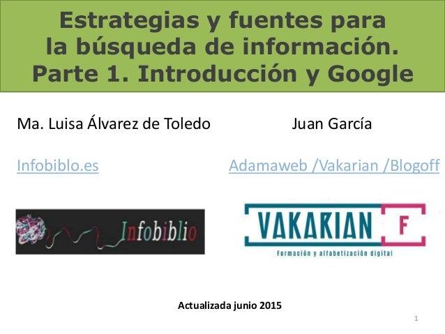 Estrategias y fuentes para la búsqueda de información. Parte 1. Introducción y Google 1 Ma. Luisa Álvarez de Toledo Infobi...