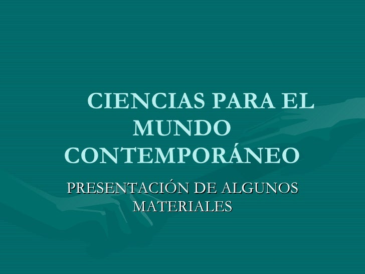 CIENCIAS PARA EL MUNDO CONTEMPORÁNEO PRESENTACIÓN DE ALGUNOS MATERIALES