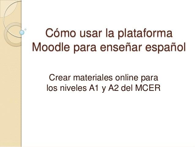 Cómo usar la plataforma Moodle para enseñar español Crear materiales online para los niveles A1 y A2 del MCER