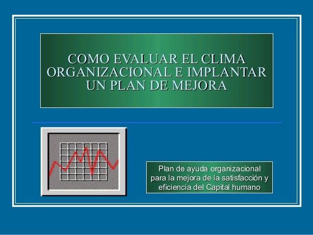 COMO EVALUAR EL CLIMACOMO EVALUAR EL CLIMAORGANIZACIONAL E IMPLANTARORGANIZACIONAL E IMPLANTARUN PLAN DE MEJORAUN PLAN DE ...