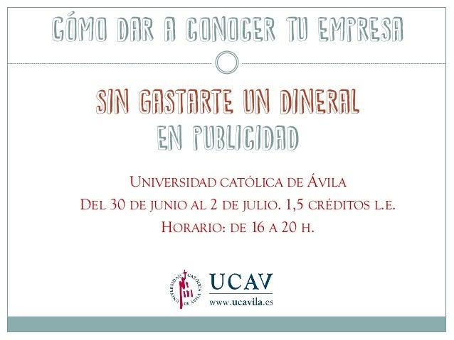 Cómo dar a conocer tu empresa sin gastarte un dineral en publicidad UNIVERSIDAD CATÓLICA DE ÁVILA DEL 30 DE JUNIO AL 2 DE ...