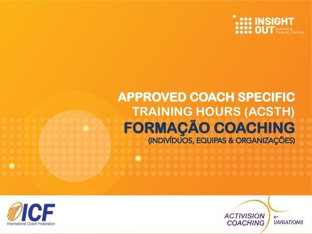 APPROVED COACH SPECIFIC TRAINING HOURS (ACSTH) FORMAÇÃO COACHING (INDIVÍDUOS, EQUIPAS & ORGANIZAÇÕES)