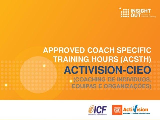 APPROVED COACH SPECIFIC TRAINING HOURS (ACSTH) ACTIVISION-CIEO (COACHING DE INDIVÍDUOS, EQUIPAS E ORGANIZAÇÕES) Acti ision...