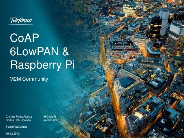 CoAP 6LowPAN & Raspberry Pi M2M Community  Cristina Peña Alcega Carlos Ralli Ucendo Telefónica Digital 19.12.2013  (@Crisi...