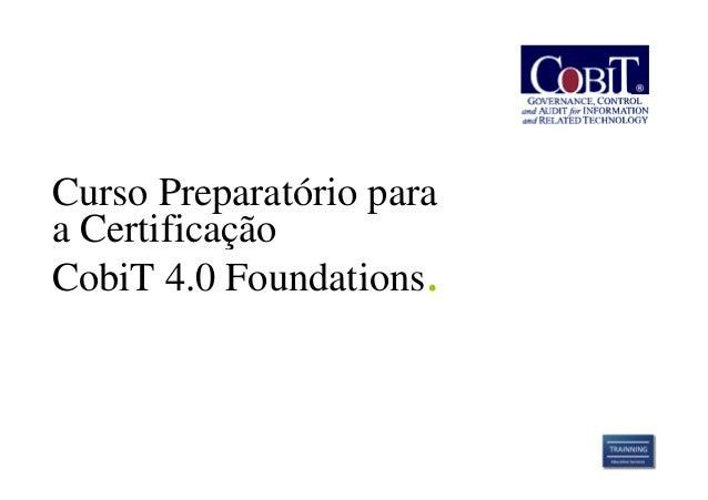 Curso Preparatório paraa CertificaçãoCobiT 4.0 Foundations.