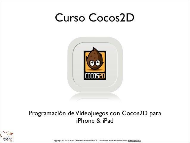 Curso Cocos2DProgramación de Videojuegos con Cocos2D para                iPhone & iPad       Copyright © 2012 AGBO Busines...