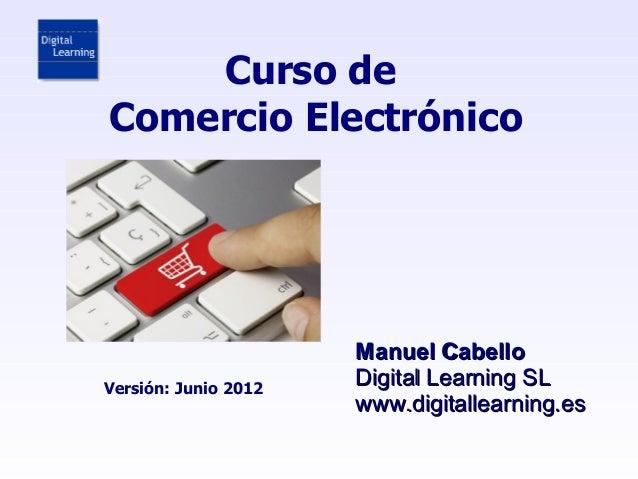 Curso deComercio Electrónico                      Manuel CabelloVersión: Junio 2012                      Digital Learning ...