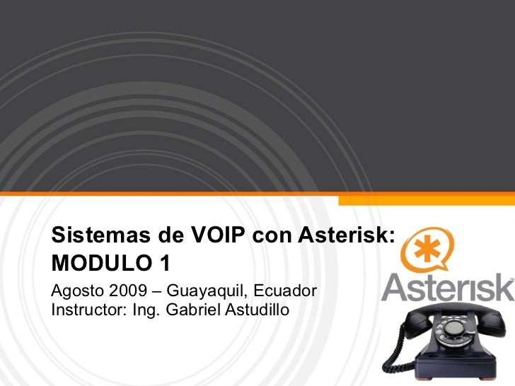 Sistemas de VOIP con Asterisk: MODULO 1 Agosto 2009 – Guayaquil, Ecuador Instructor: Ing. Gabriel Astudillo