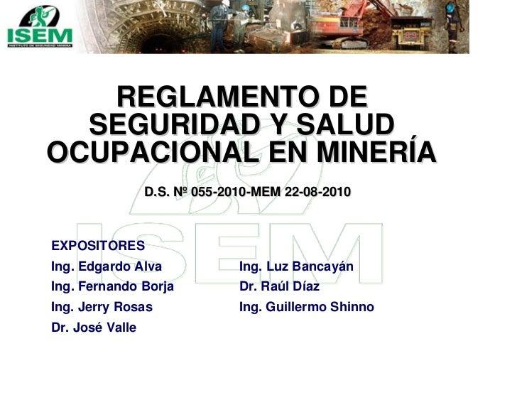 REGLAMENTO DE  SEGURIDAD Y SALUDOCUPACIONAL EN MINERÍA                 D.S. Nº 055-2010-MEM 22-08-2010EXPOSITORESIng. Edga...
