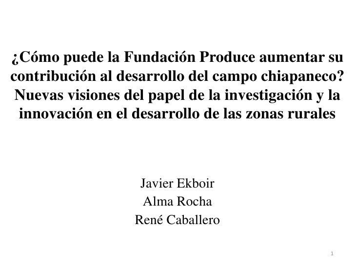 ¿Cómo puede la Fundación Produce aumentar su contribución al desarrollo del campo chiapaneco? Nuevas visiones del papel de...