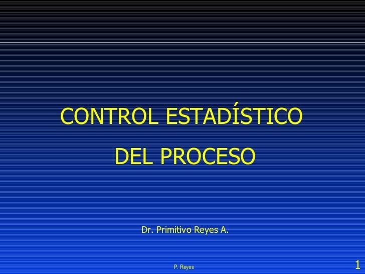 P. Reyes CONTROL ESTADÍSTICO  DEL PROCESO Dr. Primitivo Reyes A.