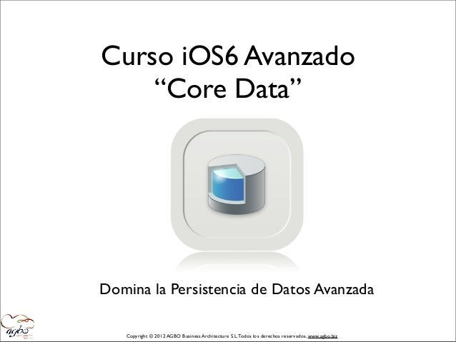 "Curso iOS6 Avanzado    ""Core Data""Domina la Persistencia de Datos Avanzada   Copyright © 2012 AGBO Business Architecture S..."