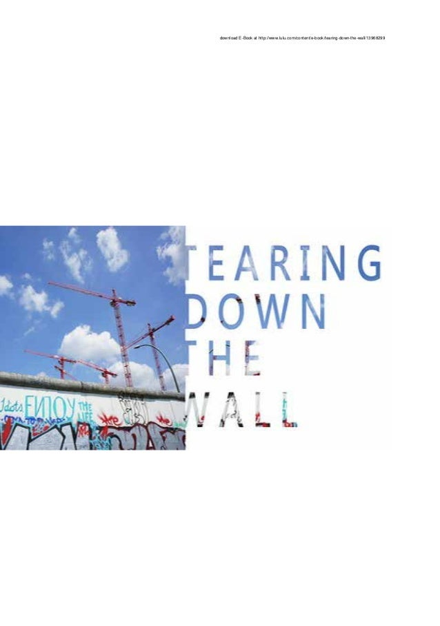 download E-Book at http://www.lulu.com/content/e-book/tearing-down-the-wall/13968299