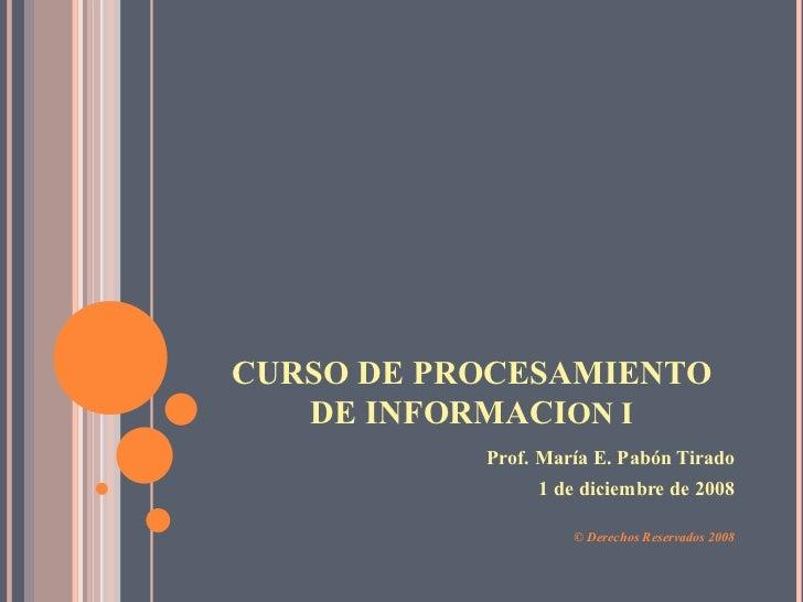 CURSO DE PROCESAMIENTO    DE INFORMACION I            Prof. María E. Pabón Tirado                 1 de diciembre de 2008  ...