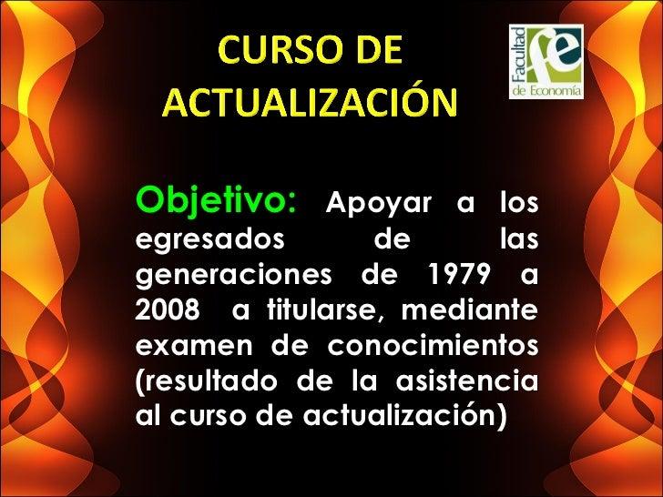 Objetivo: Apoyar a losegresados       de       lasgeneraciones de 1979 a2008 a titularse, medianteexamen de conocimientos(...