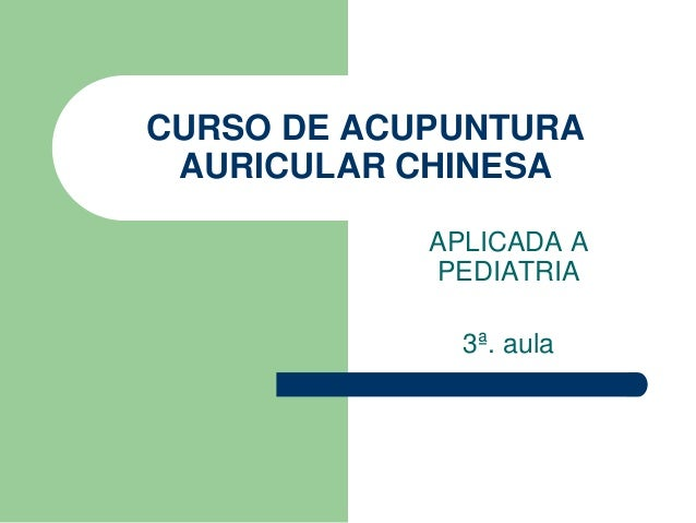 CURSO DE ACUPUNTURA AURICULAR CHINESA<br />APLICADA A PEDIATRIA<br />3ª. aula<br />