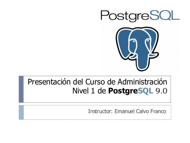 Presentación del Curso de Administración Nivel 1 de PostgreSQL 9.0 Instructor: Emanuel Calvo Franco