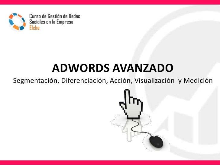 ADWORDS AVANZADOSegmentación, Diferenciación, Acción, Visualización y Medición