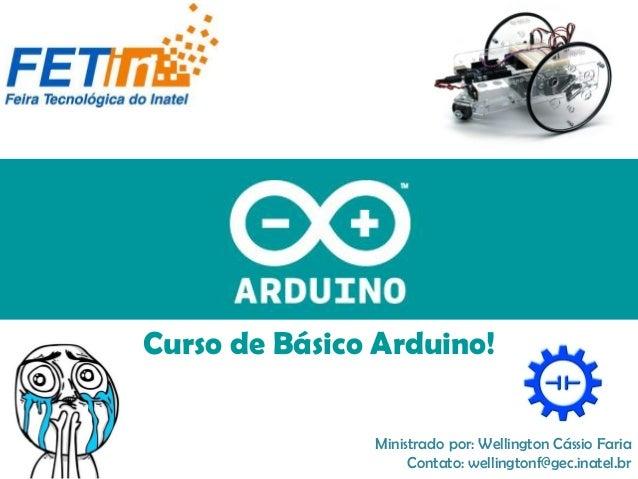 Curso de Básico Arduino! Ministrado por: Wellington Cássio Faria Contato: wellingtonf@gec.inatel.br