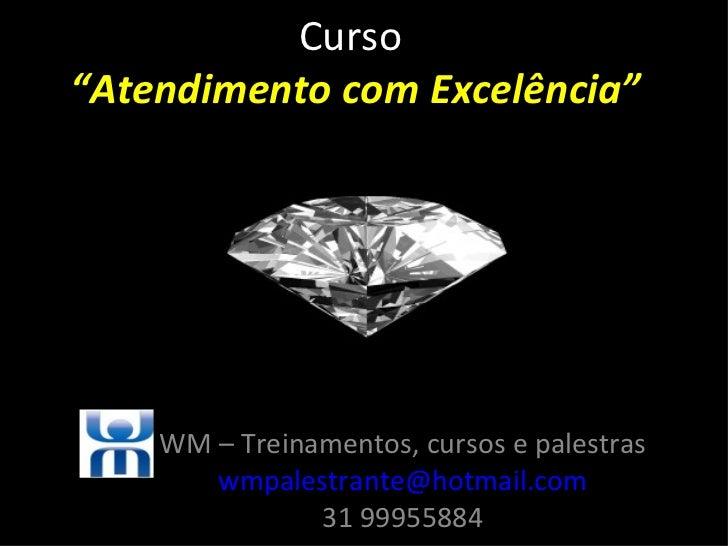 """Curso""""Atendimento com Excelência""""    WM – Treinamentos, cursos e palestras       wmpalestrante@hotmail.com               3..."""